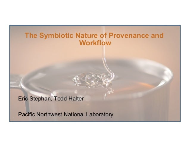 The Symbiotic Nature of Provenance and                     Workflow    Eric Stephan, Todd Halter    Pacific Northwest Nati...