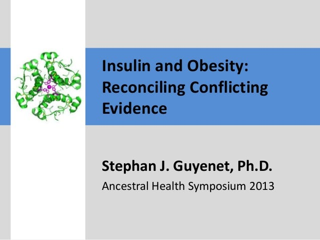 Insulin and Obesity: Reconciling Conflicting Evidence Stephan J. Guyenet, Ph.D. Ancestral Health Symposium 2013