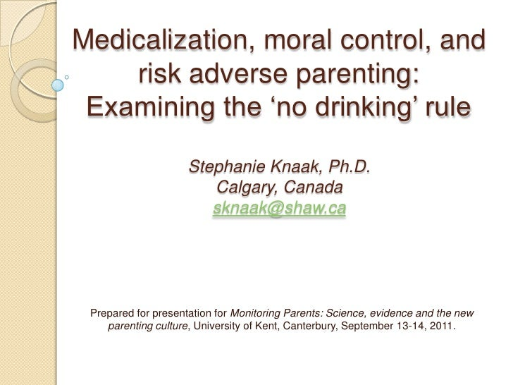 Medicalization, moral control, and risk adverse parenting: Examining the 'no drinking' rule Stephanie Knaak, Ph.D.Calgary,...