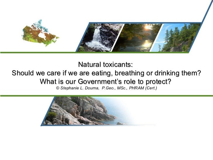 Natural toxicants:  Should we care if we are eating, breathing or drinking them? What is our Government's role to protect?...