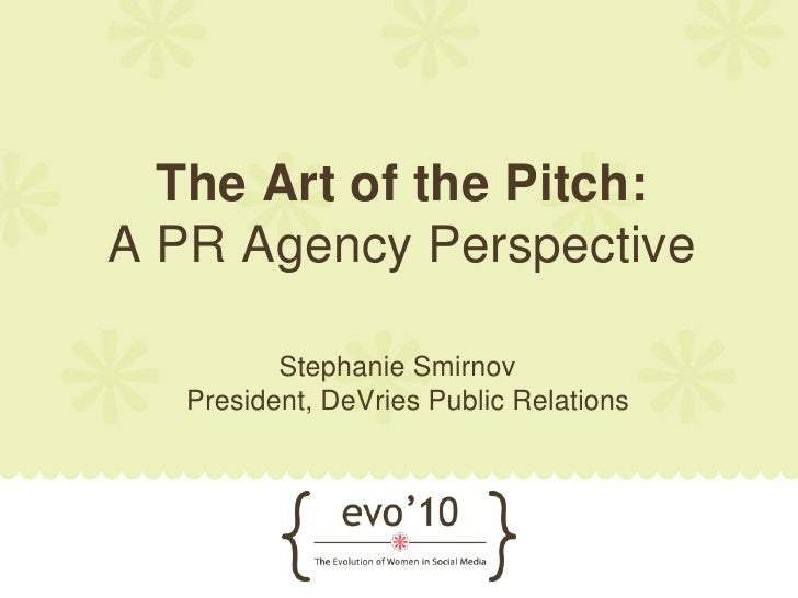 The Art of the Pitch: A PR Agency Perspective            Stephanie Smirnov    President, DeVries Public Relations