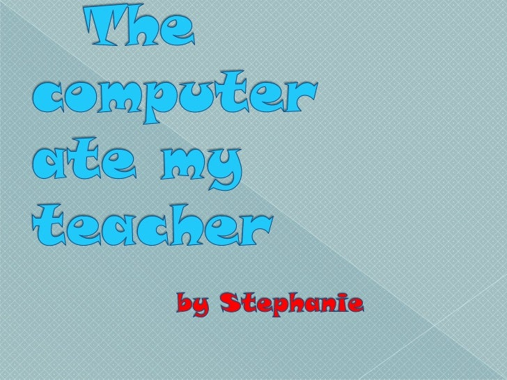 The computer ate my teacher  by Stephanie<br />