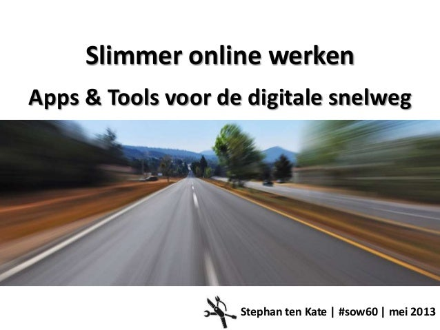 Slimmer online werkenApps & Tools voor de digitale snelwegStephan ten Kate | #sow60 | mei 2013