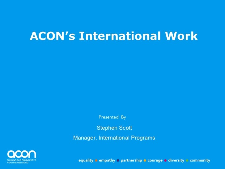 ACON's International Work Stephen Scott Manager, International Programs