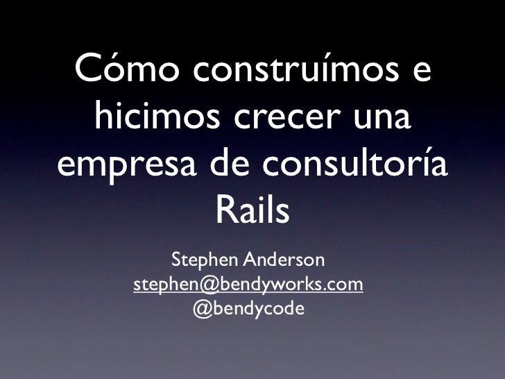 Cómo construímos e  hicimos crecer unaempresa de consultoría         Rails        Stephen Anderson    stephen@bendyworks.c...