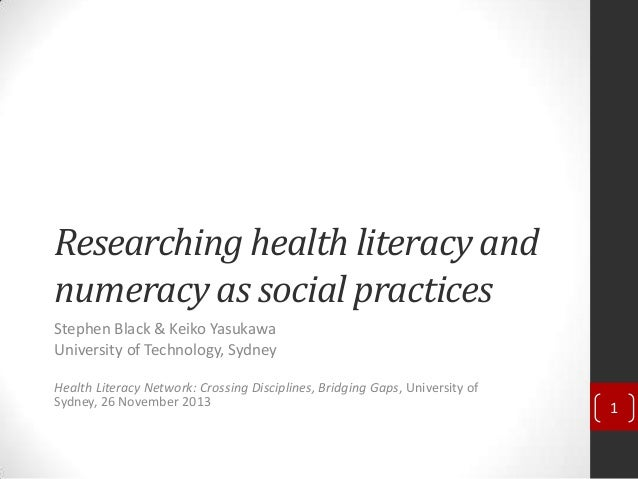 Researching health literacy and numeracy as social practices Stephen Black & Keiko Yasukawa University of Technology, Sydn...
