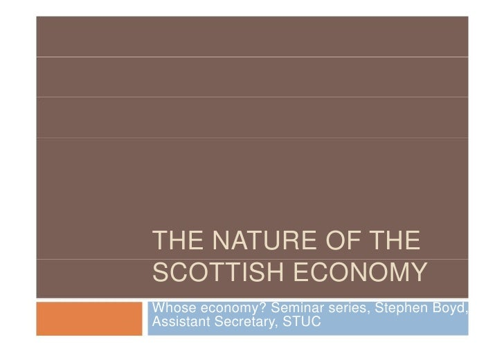 THE NATURE OF THESCOTTISH ECONOMYWhose economy? Seminar series, Stephen Boyd,Assistant Secretary, STUC