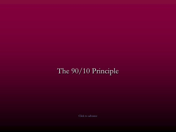 90 10 principle Now you know the 90/10 principle, apply it and you will be amazed at the results you will lose nothing if you try it the 90/10 principle is incredible.