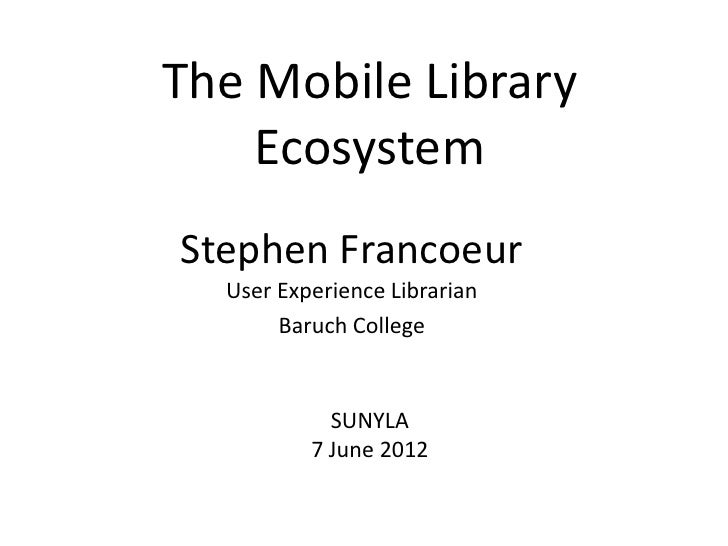 The Mobile Library    EcosystemStephen Francoeur  User Experience Librarian       Baruch College            SUNYLA        ...