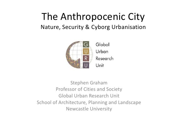 The Anthropocenic CityNature, Security & Cyborg Urbanisation<br />Stephen Graham<br />Professor of Cities and Society<br /...