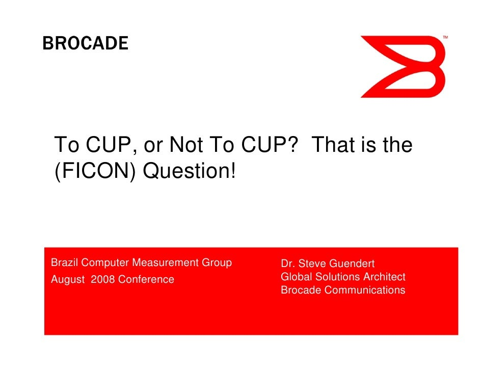 To CUP, or Not To CUP? That is the(FICON) Question!Brazil Computer Measurement Group   Dr. Steve GuendertAugust 2008 Confe...