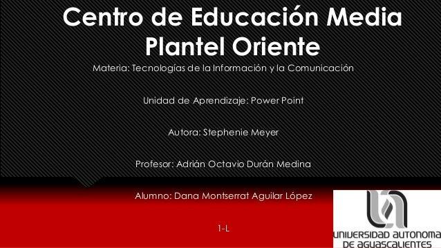 Centro de Educación Media Plantel Oriente Materia: Tecnologías de la Información y la Comunicación Unidad de Aprendizaje: ...