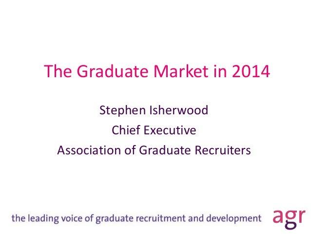 The Graduate Market in 2014 Stephen Isherwood Chief Executive Association of Graduate Recruiters