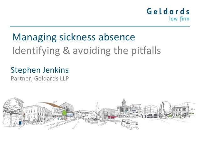 Managing sickness absence Identifying & avoiding the pitfalls Stephen Jenkins Partner, Geldards LLP