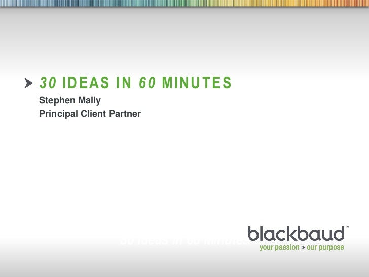 30 IDEAS IN 60 MINUTES     Stephen Mally     Principal Client Partner                       30 Ideas in 60 Minutes4/1/2011...