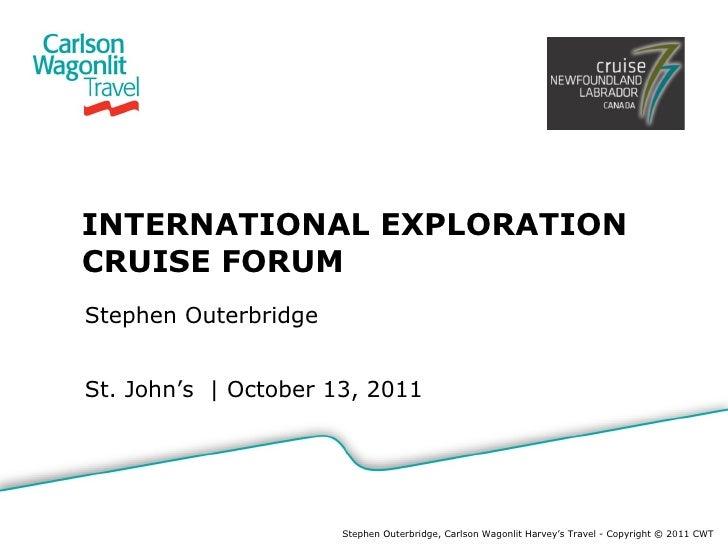 INTERNATIONAL EXPLORATION CRUISE FORUM Stephen Outerbridge St. John's  |  October 13, 2011 Stephen Outerbridge, Carlson Wa...