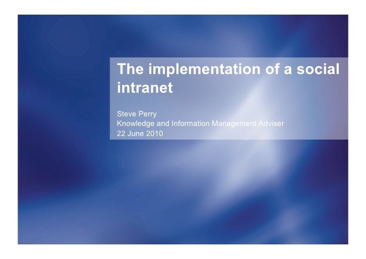 The implementation of a social intranet Steve Perry Knowledge and Information Management Adviser 22 June 2010