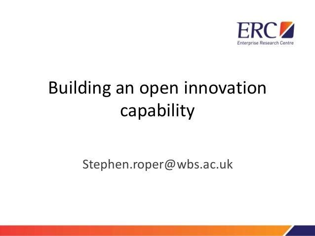 Building an open innovation capability Stephen.roper@wbs.ac.uk