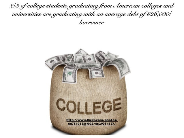 2/3 of college students graduating from American colleges and universities are graduating with an average debt of $26,000/...
