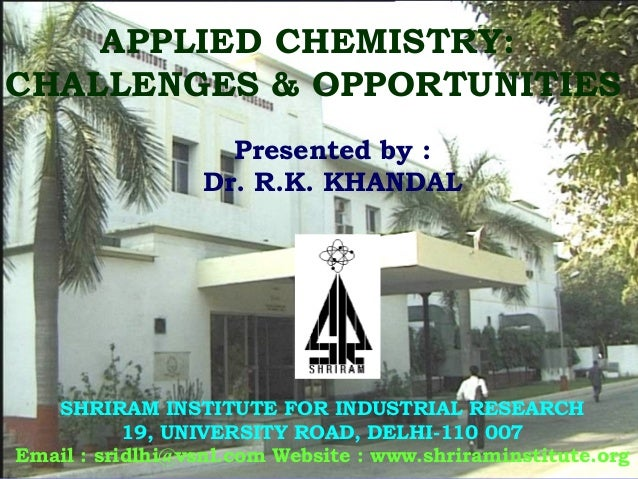 APPLIED CHEMISTRY: CHALLENGES & OPPORTUNITIES SHRIRAM INSTITUTE FOR INDUSTRIAL RESEARCH 19, UNIVERSITY ROAD, DELHI-110 007...