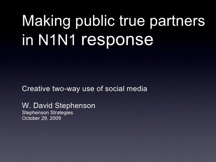 Making public true partners in N1N1  response <ul><li>Creative two-way use of social media </li></ul><ul><li>W. David Step...