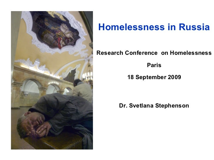 Homelessness in RussiaResearch Conference on Homelessness               Paris         18 September 2009      Dr. Svetlana ...