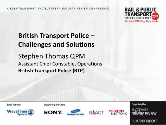 British Transport Police – Challenges and Solutions Stephen Thomas QPM Assistant Chief Constable, Operations British Trans...