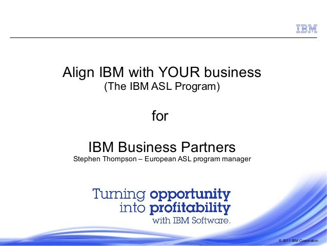 © 2011 IBM Corporation Align IBM with YOUR business (The IBM ASL Program) for IBM Business Partners Stephen Thompson – Eur...