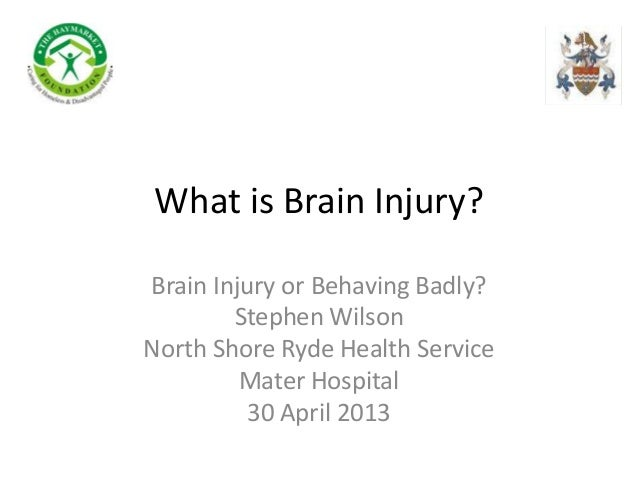 What is Brain Injury?Brain Injury or Behaving Badly?Stephen WilsonNorth Shore Ryde Health ServiceMater Hospital30 April 2013