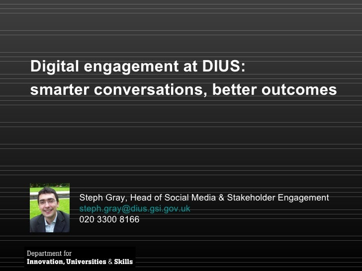 Digital engagement at DIUS:  smarter conversations, better outcomes Steph Gray, Head of Social Media & Stakeholder Engagem...