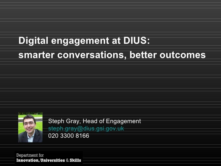 Digital engagement at DIUS:  smarter conversations, better outcomes Steph Gray, Head of Engagement [email_address] 020 330...