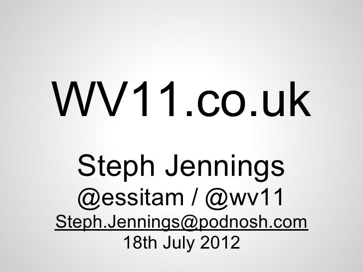 WV11.co.uk  Steph Jennings  @essitam / @wv11Steph.Jennings@podnosh.com        18th July 2012
