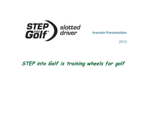 Investor Presentation 2013 STEP into Golf is training wheels for golf
