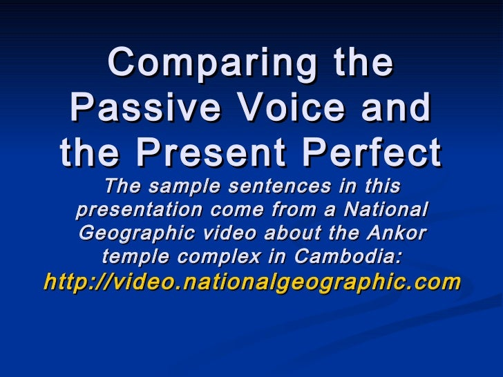 Comparing the Passive Voice and the Present Perfect The sample sentences in this presentation come from a National Geograp...