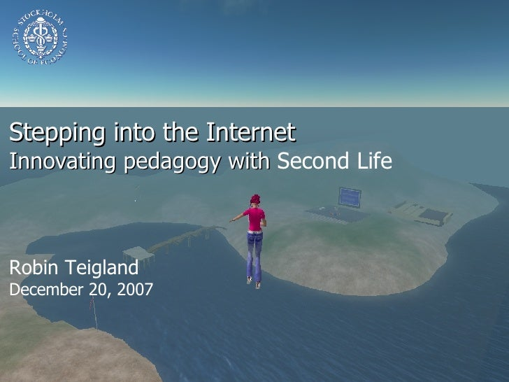 Stepping into the Internet Innovating pedagogy with  Second Life Robin Teigland  December 20, 2007
