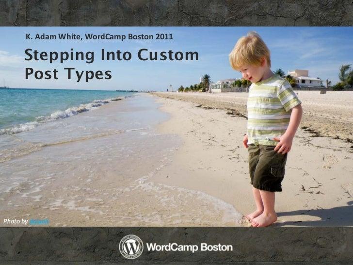K. Adam White, WordCamp Boston 2011      Stepping Into Custom      Post TypesPhoto by dolanh