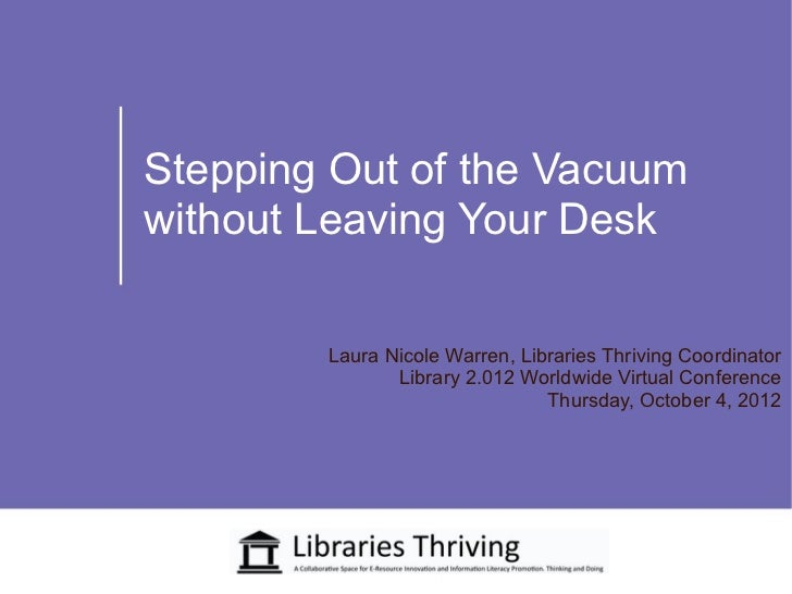 Stepping Out of the Vacuumwithout Leaving Your Desk        Laura Nicole Warren, Libraries Thriving Coordinator            ...