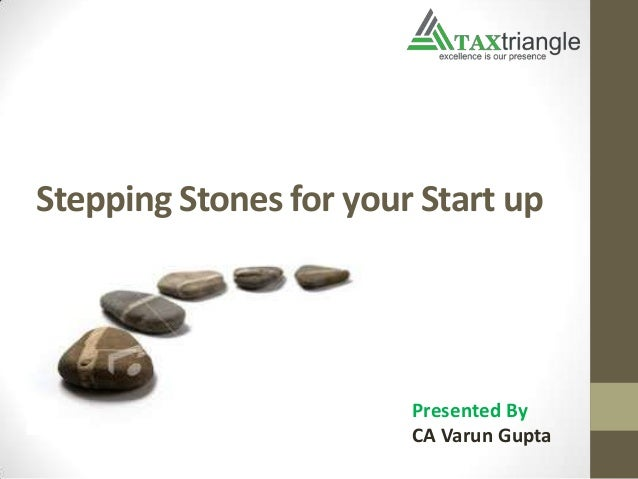Stepping Stones for your Start up Presented By CA Varun Gupta