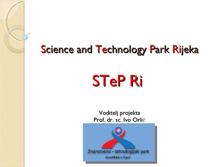 S cience and  Te chnology  P ark   R i jeka STeP Ri   Voditelj projekta  Prof. dr. sc. Ivo Orlić