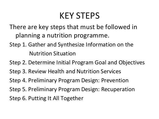 KEY STEPS There are key steps that must be followed in planning a nutrition programme. Step 1. Gather and Synthesize Infor...