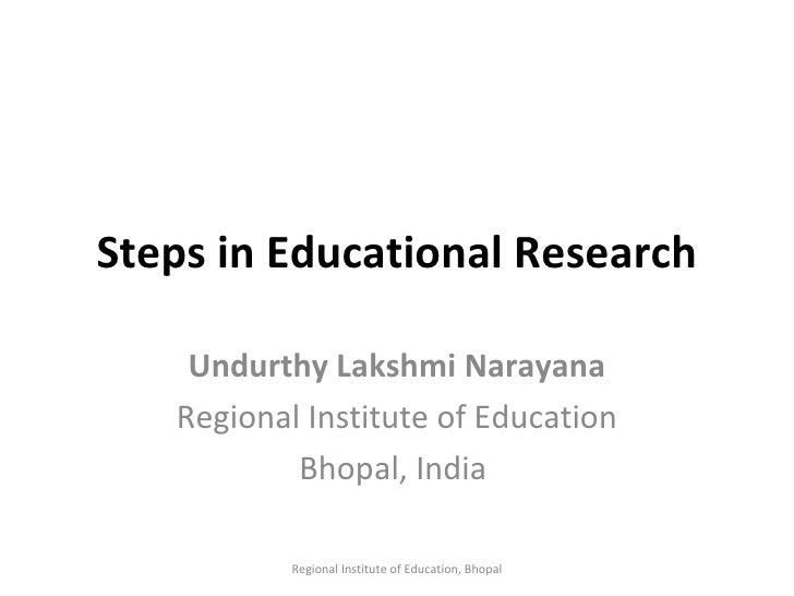 Steps in Educational Research Undurthy Lakshmi Narayana Regional Institute of Education Bhopal, India  Regional Institute ...