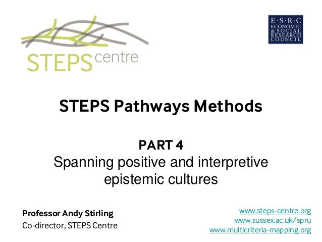 STEPS Pathways Methods PART 4 Spanning positive and interpretive epistemic cultures Professor Andy Stirling Co-director, S...