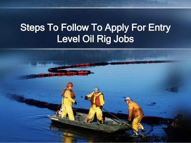 Steps To Follow To Apply For EntryLevel Oil Rig Jobs