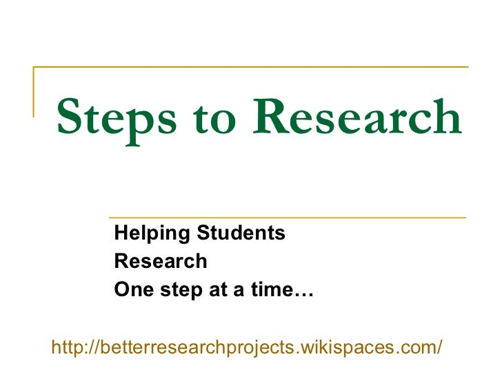 Steps to Research Helping Students Research One step at a time… http://betterresearchprojects.wikispaces.com/