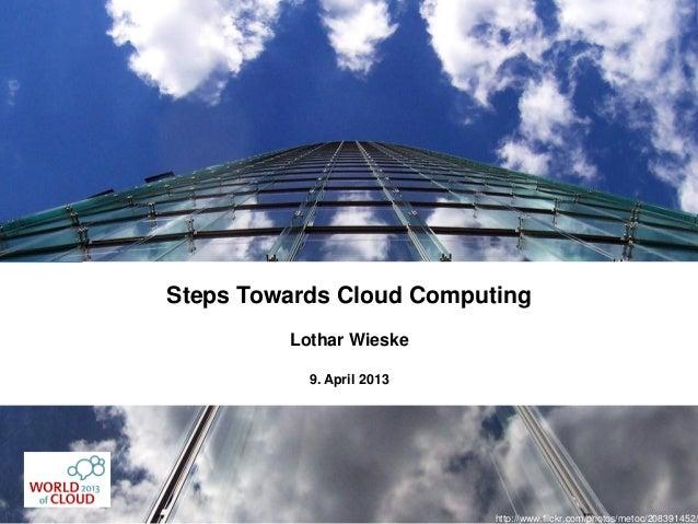 Steps Towards Cloud Computing         Lothar Wieske           9. April 2013                           http://www.flickr.co...