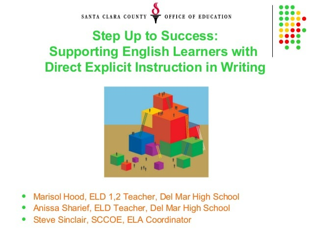 Step Up to Success: Supporting English Learners with Direct Explicit Instruction in Writing  Marisol Hood, ELD 1,2 Teache...
