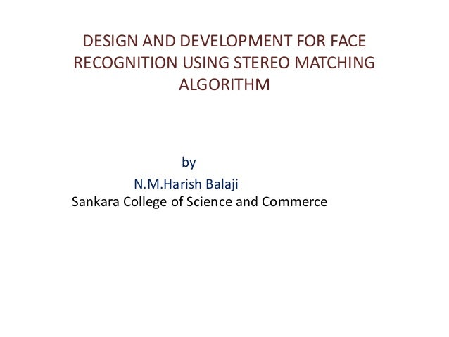 DESIGN AND DEVELOPMENT FOR FACERECOGNITION USING STEREO MATCHING            ALGORITHM                  by         N.M.Hari...