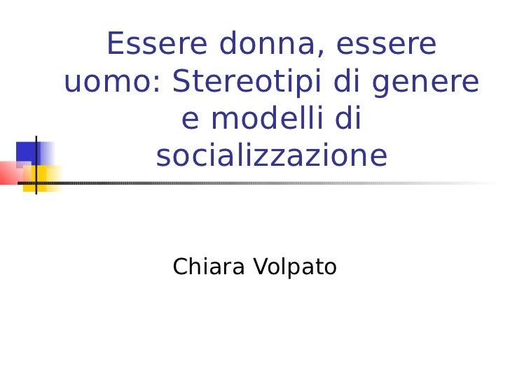 Essere donna, essereuomo: Stereotipi di genere      e modelli di     socializzazione      Chiara Volpato
