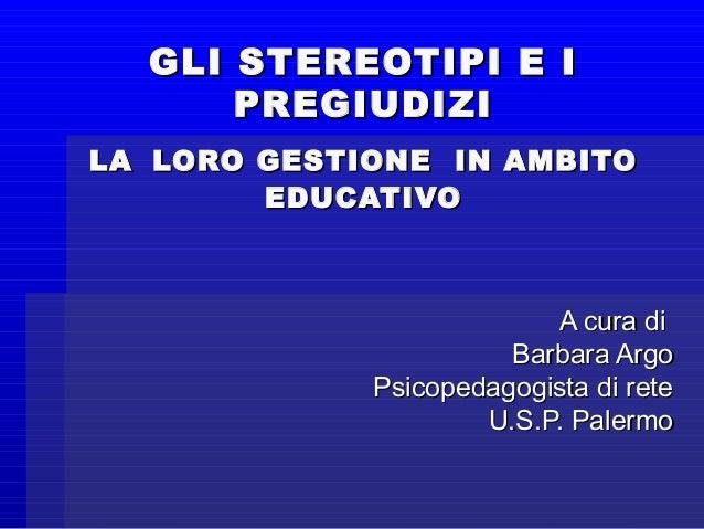 GLI STEREOTIPI E IGLI STEREOTIPI E I PREGIUDIZIPREGIUDIZI LALA LORO GESTIONE IN AMBITOLORO GESTIONE IN AMBITO EDUCATIVOEDU...