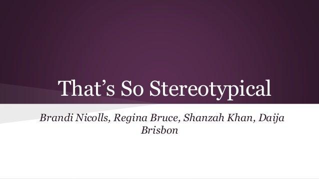 That's So Stereotypical Brandi Nicolls, Regina Bruce, Shanzah Khan, Daija Brisbon